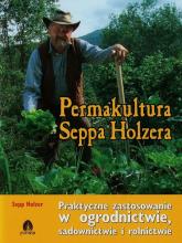 Permakultura Seppa Holzera Praktyczne zastosowanie w ogrodnictwie, sadownictwie i rolnictwie - Sepp Holzer | mała okładka