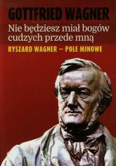 Nie będziesz miał bogów cudzych przede mną Ryszard Wagner - pole minowe - Gottfried Wagner | mała okładka