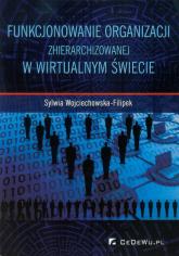 Funkcjonowanie organizacji zhierarchizowanej w wirtualnym świecie - Sylwia Wojciechowska-Filipek   mała okładka