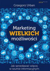 Marketing wielkich możliwości Jak sprzedawać więcej w szumie informacyjnym - Grzegorz Urban | mała okładka