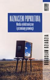 Naznaczeni popkulturą Media elektroniczne i przemiany prowincji - Bogusław Dziadzia | mała okładka