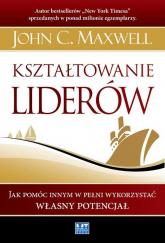 Kształtowanie liderów Jak pomóc innym w pełni wykorzystać własny potencjał - Maxwell John C. | mała okładka