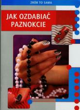 Zrób to sama Jak ozdabiać paznokcie - Marta Jendraszak | mała okładka