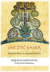 Jak żyć łaską Płodność Boża w czynach ludzkich - Wojciech Giertych | mała okładka