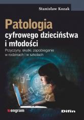 Patologia cyfrowego dzieciństwa i młodości Przyczyny, skutki, zapobieganie w rodzinach i w szkołach - Stanisław Kozak   mała okładka
