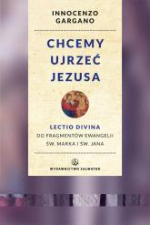 Chcemy ujrzeć Jezusa Lectio divina do fragmentów Ewangelii św. Marka i Jana. Wznowienie - Innocenzo Gargano   mała okładka