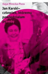 Jan Karski - człowiek, któremu powiedziałam prawdę Wspomnienia ikony Polonii amerykańskiej - Kaya Mirecka-Ploss | mała okładka