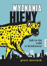 Wyznania hieny Jak to się robi w brukowcu - Piotr Mieśnik | mała okładka