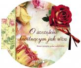 O szczęściu kwitnącym jak róża Słowa i przepisy pełne cudowności -  | mała okładka