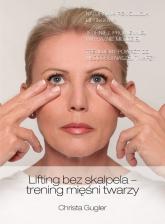 Lifting bez skalpela trening mięśni twarzy - Christa Gugler | mała okładka