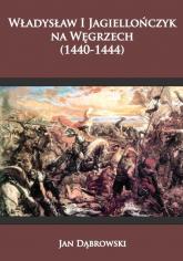 Władysław I Jagiellończyk na Węgrzech (1440-1444) - Jan Dąbrowski | mała okładka