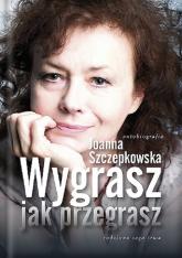 Wygrasz jak przegrasz Autobiografia - Joanna Szczepkowska | mała okładka
