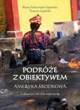 Podróże z obiektywem Ameryka Środkowa - Jagielski Tomasz, Szlezyngier-Jagielska Beata | mała okładka