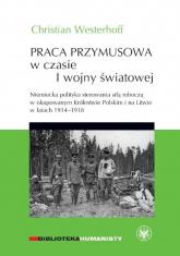 Praca przymusowa w czasie I wojny światowej Niemiecka polityka sterowania siłą roboczą w okupowanym Królestwie polskim i na litwie w latach 1914-1918 - Christian Westerhoff | mała okładka