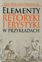 Elementy retoryki i erystyki w przykładach - Beata Witkowska-Maksimczuk | mała okładka