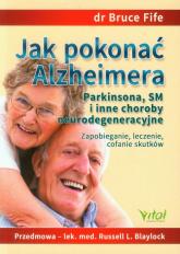 Jak pokonać Alzheimera Parkinsona, SM i inne choroby neurodegeneracyjne Zapobieganie, leczenie, cofanie skutków - Bruce Fife | mała okładka