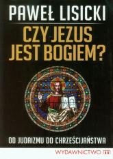 Czy Jezus jest Bogiem? Od judaizmu do chrześcijaństwa - Paweł Lisicki | mała okładka