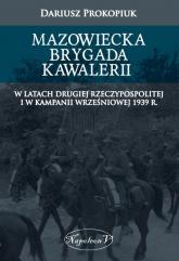 Mazowiecka Brygada Kawalerii W latach Drugiej Rzeczypospolitej oraz podczas Kampanii Wrześniowej 1939 - Dariusz Prokopiuk | mała okładka