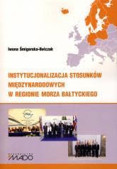 Instytucjonalizacja stosunków międzynarodowych w regionie Morza Bałtyckiego - Iwona Śmigierska-Belczak | mała okładka