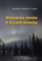 Nieludzka ziemia w oczach dziecka - Cisek Andrzej Marceli | mała okładka