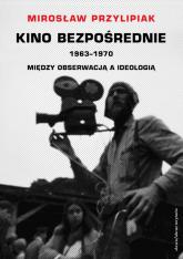 Kino bezpośrednie 1963-1970 Między obserwacją a ideologią - Mirosław Przylipiak | mała okładka