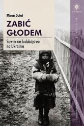 Zabić głodem Sowieckie ludobójstwo na Ukrainie - Miron Dolot | mała okładka