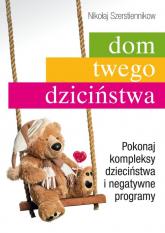 Dom twego dzieciństwa Pokonaj kompleksy dzieciństwa i negatywne programy - Nikołaj Szerstiennikow   mała okładka