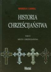 Historia chrześcijaństwa Tom 6 Kryzys chrześcijaństwa - Carroll Warren H. | mała okładka