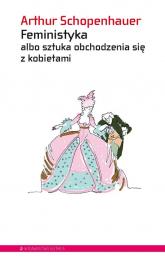Feministyka albo sztuka obchodzenia się z kobietami - Arthur Schopenhauer | mała okładka