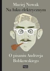 Na łuku elektrycznym O pisaniu Andrzeja Bobkowskiego - Maciej Nowak | mała okładka