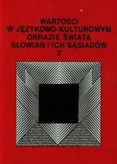 Wartości w językowo-kulturowym obrazie świata Słowian i ich sąsiadów 3 Problemy eksplikowania i profilowania pojęć -    mała okładka