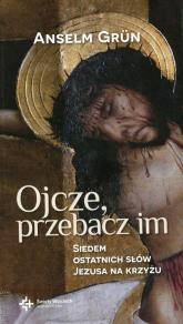 Ojcze przebacz im Siedem ostatnich słów Jezusa na krzyżu - Anselm Grun | mała okładka