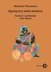 Egzotyczny świat sawanny Kultura i cywilizacja ludu Hausa - Stanisław Piłaszewicz | mała okładka