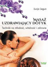 Masaż uzdrawiający dotyk Techniki na młodość, witalność i zdrowie - Łucja Legun | mała okładka