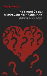 Intymność i jej współczesne przemiany Studium z filozofii kultury - Maciej Musiał | mała okładka