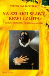 Na szlaku sławy, krwi i złota Szkice z dziejów odkrycia Ameryki - Stefan Barszczewski | mała okładka