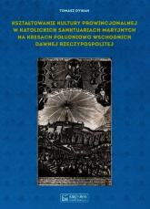 Kształtowanie kultury prowincjonalnej w katolickich sanktuariach maryjnych na Kresach południowo-wschodnich dawnej Rzeczypospolitej - Tomasz Dywan | mała okładka