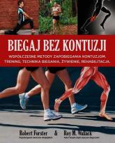 Biegaj bez kontuzji Współczesne metody zapobiegania kontuzjom. Trening, technika biegania, żywienie, rehabilitacja - Forster Robert, Wallack Roy M. | mała okładka