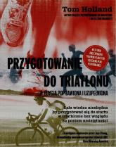 Przygotowanie do triatlonu Cała wiedza niezbędna by przygotować się do startu w triathlonie bez względu na poziom umiejętności - Tom Holland | mała okładka
