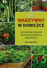 Ogród warzywny w doniczce Jak hodować własne warzywa w każdych warunkach - William Moss | mała okładka