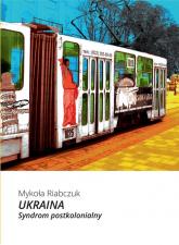 Ukraina Syndrom postkolonialny - Mykoła Riabczuk | mała okładka