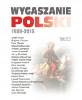 Wygaszanie Polski 1989-2015 - Andrzej Nowak, Adam Bujak, Antoni Macierewicz, ks. Dariusz Oko, Leszek Sosnowski,Krzysztof Szczerski | mała okładka
