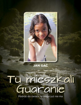 Tu mieszkali Guaranie Podróż do świata, którego już nie ma - Jan Gać   mała okładka
