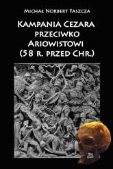 Kampania Cezara przeciwko Ariowistowi 58 r. przed Chr. - Faszcza Michał Norbert | mała okładka