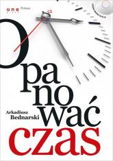 Opanować czas - Arkadiusz Bednarski | mała okładka