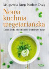 Nowa kuchnia wegetariańska Dieta, która chroni serce i wydłuża życie - Duży Małgorzata, Duży Norbert | mała okładka