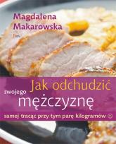 Jak odchudzić swojego mężczyznę samej tracąc przy tym parę kilogramów - Magdalena Makarowska | mała okładka