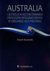 Australia i jej rola w kształtowaniu procesów integracyjnych w obszarze Azji i Pacyfiku - Paweł Kozielski | mała okładka