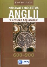 Królowie i królestwa Anglii w czasach Anglosasów 600-900 - Barbara Yorke | mała okładka