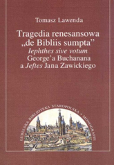 Tragedia renesansowa de Bibliis sumpta lephthes sive votum George'a Buchanana a Jeftes Jana Zawickiego - Tomasz Lawenda | mała okładka
